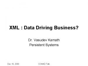 XML Data Driving Business Dr Vasudev Kamath Persistent