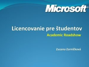 Licencovanie pre tudentov Academic Roadshow Zuzana Zornikov Agenda