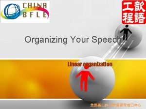 Organizing Your Speech Linear organization Overview The organization
