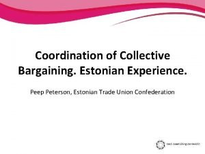 Coordination of Collective Bargaining Estonian Experience Peep Peterson