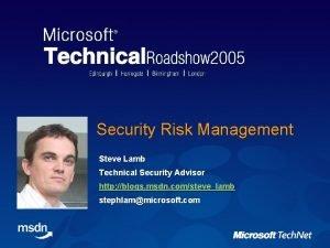 Security Risk Management Steve Lamb Technical Security Advisor