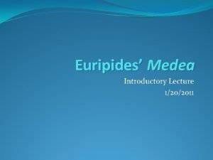 Euripides Medea Introductory Lecture 1202011 Euripides Circa 480