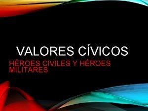 VALORES CVICOS HROES CIVILES Y HROES MILITARES EN