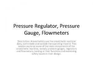 Pressure Regulator Pressure Gauge Flowmeters Description Anaesthetists use