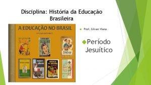 Disciplina Histria da Educao Brasileira Prof Gilvan Viana