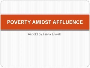 POVERTY AMIDST AFFLUENCE As told by Frank Elwell