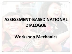 ASSESSMENTBASED NATIONAL DIALOGUE Workshop Mechanics ASSESSMENTBASED NATIONAL DIALOGUE