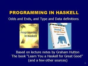 PROGRAMMING IN HASKELL Odds and Ends and Type