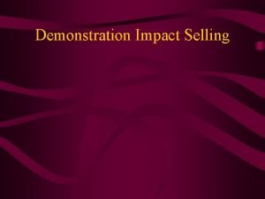 Demonstration Impact Selling Objectives increase credibility increase prospect