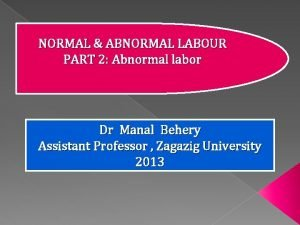 NORMAL ABNORMAL LABOUR PART 2 Abnormal labor Dr
