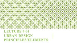 LECTURE 04 URBAN DESIGN PRINCIPLESELEMENTS URBAN DESIGN PRINCIPLESELEMENTS