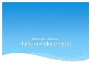 Balance and Disturbance Fluids and Electrolytes Objectives To