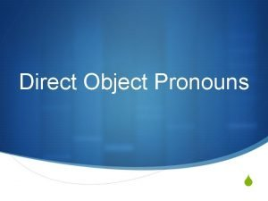 Direct Object Pronouns S What is a direct