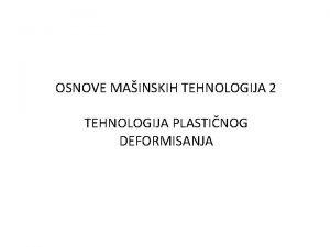OSNOVE MAINSKIH TEHNOLOGIJA 2 TEHNOLOGIJA PLASTINOG DEFORMISANJA Kovanje