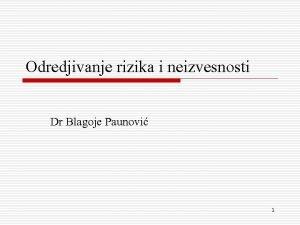 Odredjivanje rizika i neizvesnosti Dr Blagoje Paunovi 1