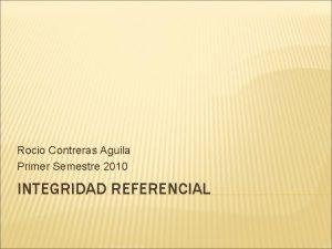 Rocio Contreras Aguila Primer Semestre 2010 INTEGRIDAD REFERENCIAL
