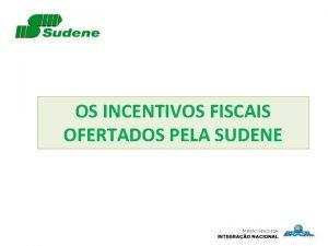 OS INCENTIVOS FISCAIS OFERTADOS PELA SUDENE 1 INCENTIVOS