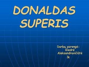 DONALDAS SUPERIS Darb pareng Giedr Aleksandraviit 3 c