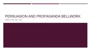 PERSUASION AND PROPAGANDA BELLWORK WEEKS ONE AND TWO