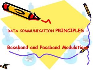 DATA COMMUNICATION PRINCIPLES Baseband Passband Modulations Baseband Passband
