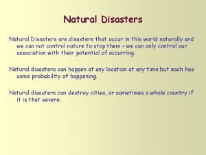 Natural Disasters are disasters that occur in this