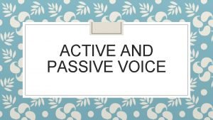 ACTIVE AND PASSIVE VOICE What is active voice