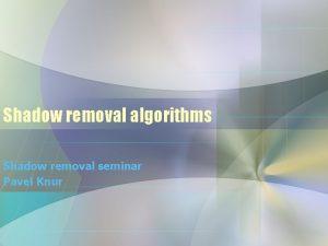Shadow removal algorithms Shadow removal seminar Pavel Knur
