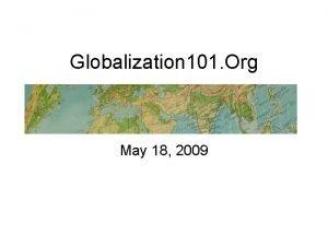 Globalization 101 Org May 18 2009 Globalization and
