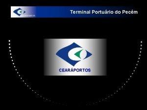 Terminal Porturio do Pecm CEARPORTOS Terminal Porturio do