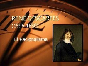 REN DESCARTES 1596 1650 El Racionalisme REN DESCARTES