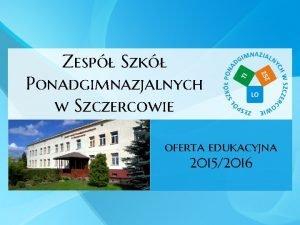 Zesp Szk Ponadgimnazjalnych w Szczercowie oferta edukacyjna 20152016