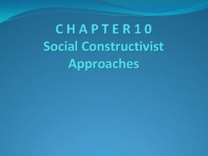 CHAPTER 10 Social Constructivist Approaches Learning goals Compare