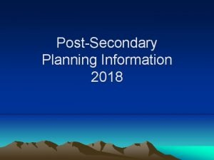 PostSecondary Planning Information 2018 PostSecondary Planning What comes
