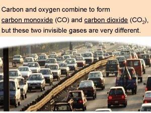 Carbon and oxygen combine to form carbon monoxide