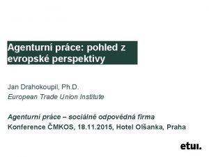 Agenturn prce pohled z evropsk perspektivy Jan Drahokoupil