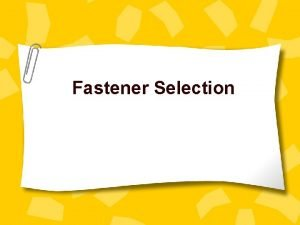 Fastener Selection CHOOSING FASTENERS The choice of a
