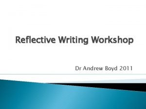 Reflective Writing Workshop Dr Andrew Boyd 2011 Thoughts