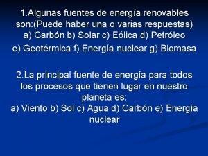 1 Algunas fuentes de energa renovables son Puede