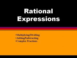 Rational Expressions MultiplyingDividing AddingSubtracting Complex Fractions Multiplying Dividing