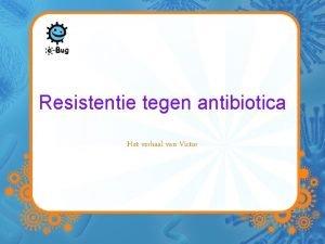 Resistentie tegen antibiotica Het verhaal van Victor Victor