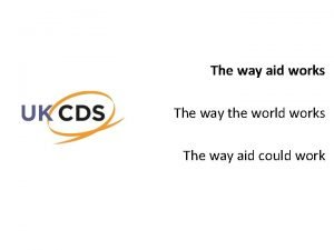 The way aid works The way the world