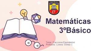Matemticas 3Bsico Tema Fracciones Equivalentes Profesora Lorena Gmez