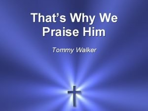 Thats Why We Praise Him Tommy Walker He