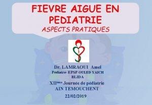 FIEVRE AIGUE EN PEDIATRIE ASPECTS PRATIQUES Dr LAMRAOUI