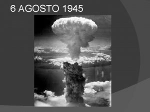 6 AGOSTO 1945 HIROSHIMA Il 6 agosto 1945