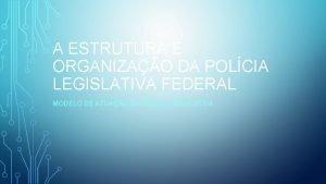 A ESTRUTURA E ORGANIZAO DA POLCIA LEGISLATIVA FEDERAL
