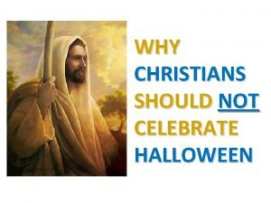 WHY CHRISTIANS SHOULD NOT CELEBRATE HALLOWEEN Halloween has