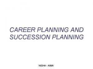 CAREER PLANNING AND SUCCESSION PLANNING NISHA AIMA The