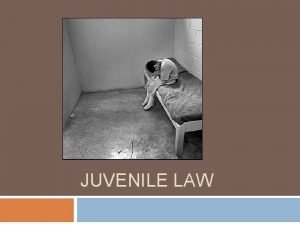 JUVENILE LAW History of Juvenile Law Originally juvenile