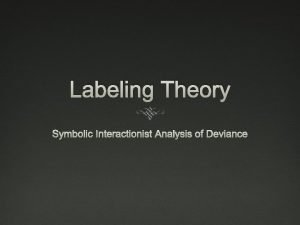 Labeling Theory Symbolic Interactionist Analysis of Deviance Labeling